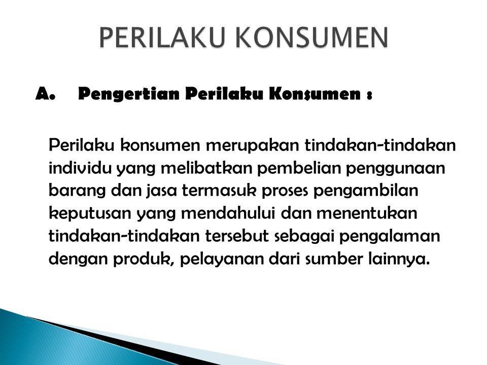 A.Pengertian Perilaku Konsumen : Perilaku konsumen merupakan tindakan-tindakan individu yang melibatkan pembelian penggunaan barang dan jasa termasuk