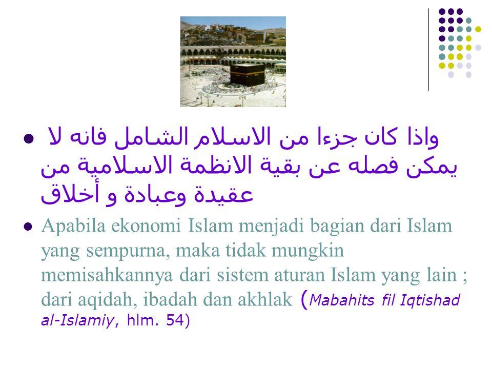 ان الاقتصاد الاسلامي جزء من نظام الاسلام الشامل اذا كان الاقتصاد الوضعي - بسبب ظروف نشأته - قد انفصل تماما عن الدين فان أهم ما يميز الاقتصاد الاسلامي