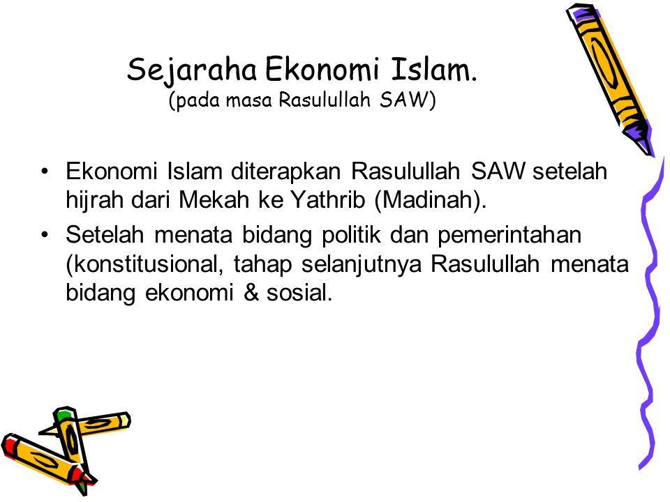 Sejarah Pemikiran Ekonomi Islam Ekonomi Islam muncul pertama kali bersamaan dengan lahirnya ajaran Islam (pada abad ke 7 M)karena ajaran Islam tidak h