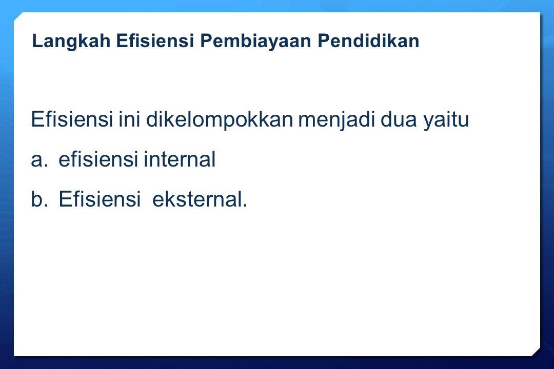 Efisiensi ini dikelompokkan menjadi dua yaitu a.efisiensi internal b.Efisiensi eksternal. Langkah Efisiensi Pembiayaan Pendidikan