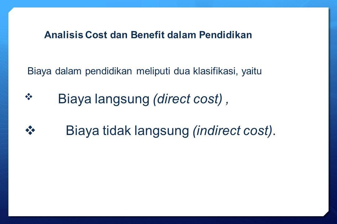 Biaya dalam pendidikan meliputi dua klasifikasi, yaitu  Biaya langsung (direct cost),  Biaya tidak langsung (indirect cost). Analisis Cost dan Benef