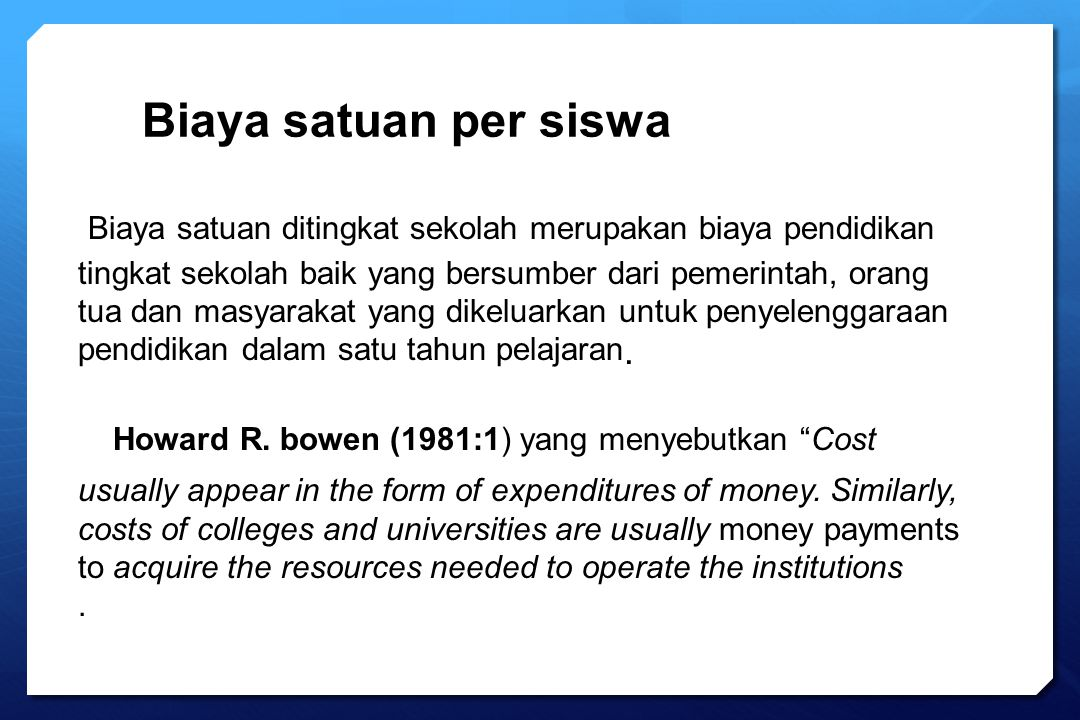 Biaya satuan ditingkat sekolah merupakan biaya pendidikan tingkat sekolah baik yang bersumber dari pemerintah, orang tua dan masyarakat yang dikeluark