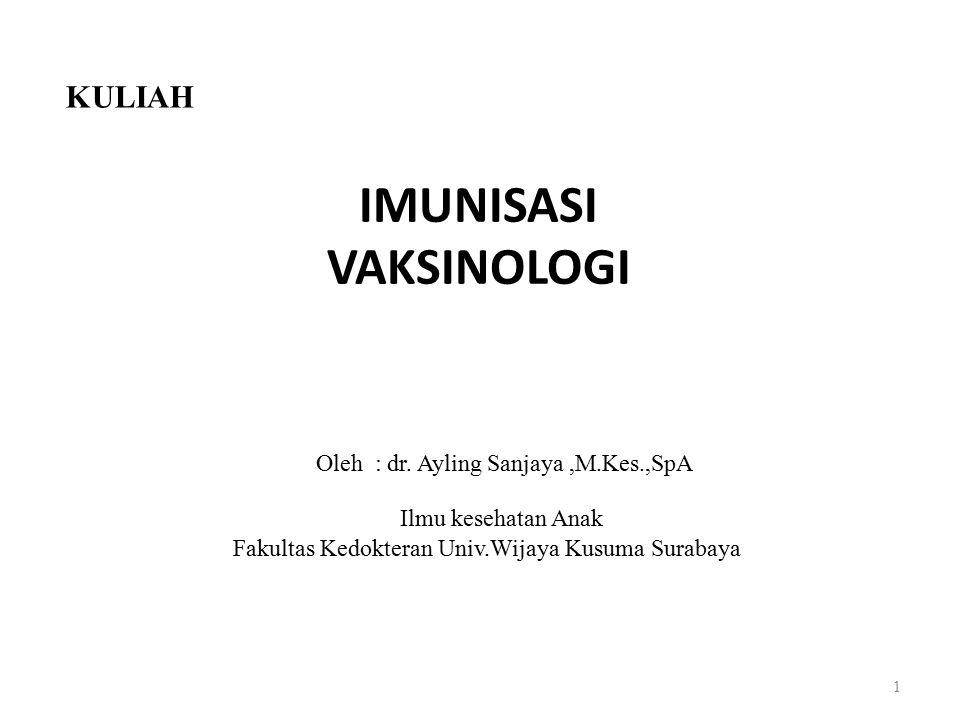 IMUNISASI VAKSINOLOGI 1 KULIAH Oleh : dr. Ayling Sanjaya,M.Kes.,SpA Ilmu kesehatan Anak Fakultas Kedokteran Univ.Wijaya Kusuma Surabaya