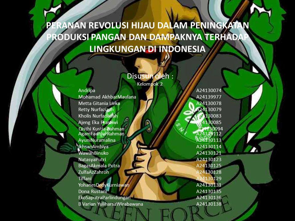 PERANAN REVOLUSI HIJAU DALAM PENINGKATAN PRODUKSI PANGAN DAN DAMPAKNYA TERHADAP LINGKUNGAN DI INDONESIA Disusun oleh : Kelompok 2 AndripaA24130074 Moh