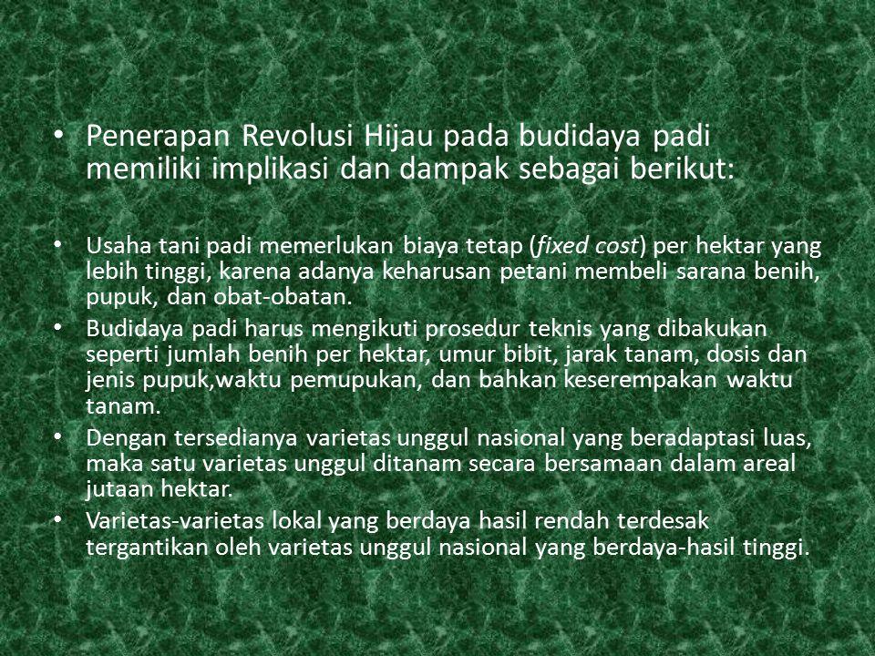 Penerapan Revolusi Hijau pada budidaya padi memiliki implikasi dan dampak sebagai berikut: Usaha tani padi memerlukan biaya tetap (fixed cost) per hek