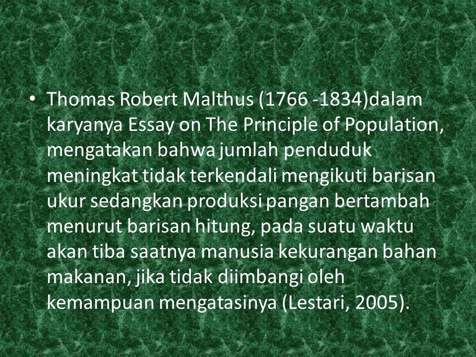 Thomas Robert Malthus (1766 -1834)dalam karyanya Essay on The Principle of Population, mengatakan bahwa jumlah penduduk meningkat tidak terkendali mengikuti barisan ukur sedangkan produksi pangan bertambah menurut barisan hitung, pada suatu waktu akan tiba saatnya manusia kekurangan bahan makanan, jika tidak diimbangi oleh kemampuan mengatasinya (Lestari, 2005).