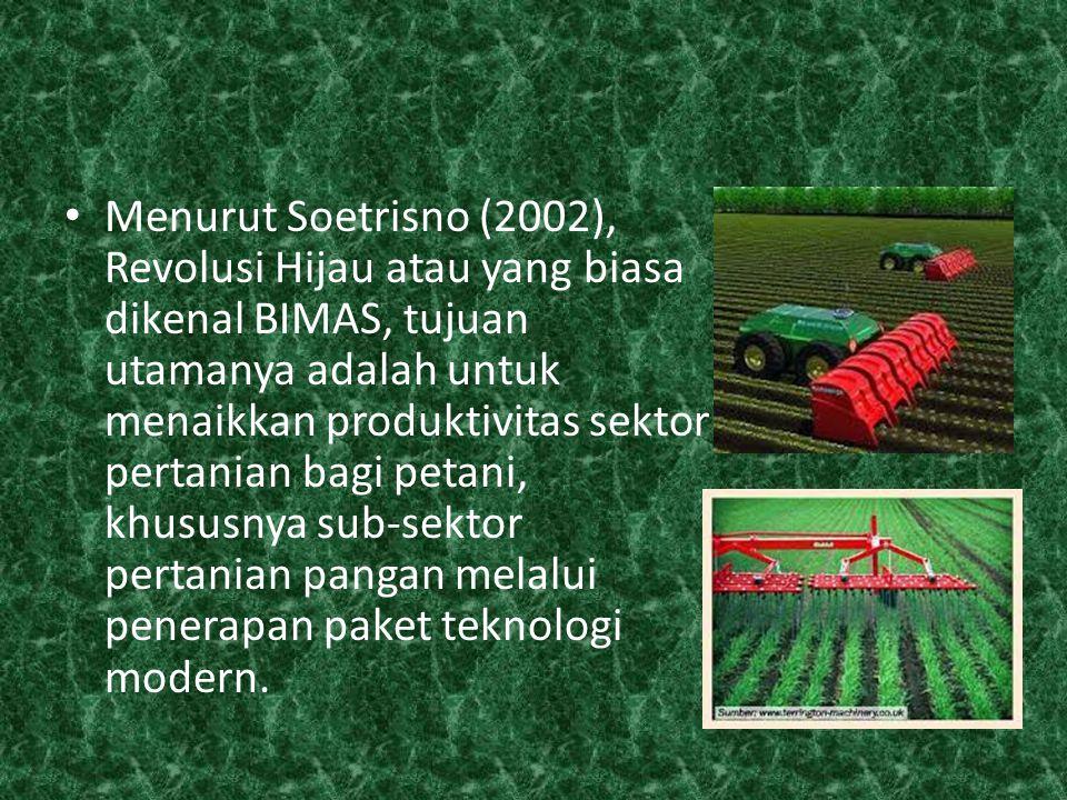 Menurut Soetrisno (2002), Revolusi Hijau atau yang biasa dikenal BIMAS, tujuan utamanya adalah untuk menaikkan produktivitas sektor pertanian bagi petani, khususnya sub-sektor pertanian pangan melalui penerapan paket teknologi modern.