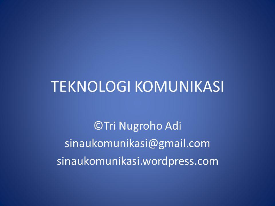 TEKNOLOGI KOMUNIKASI ©Tri Nugroho Adi sinaukomunikasi@gmail.com sinaukomunikasi.wordpress.com