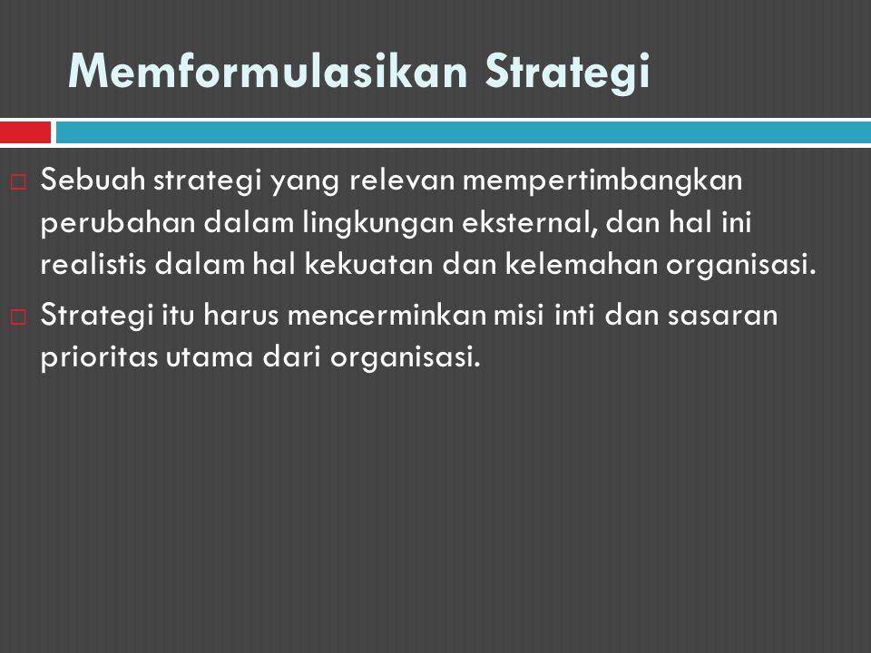 Memformulasikan Strategi  Sebuah strategi yang relevan mempertimbangkan perubahan dalam lingkungan eksternal, dan hal ini realistis dalam hal kekuata