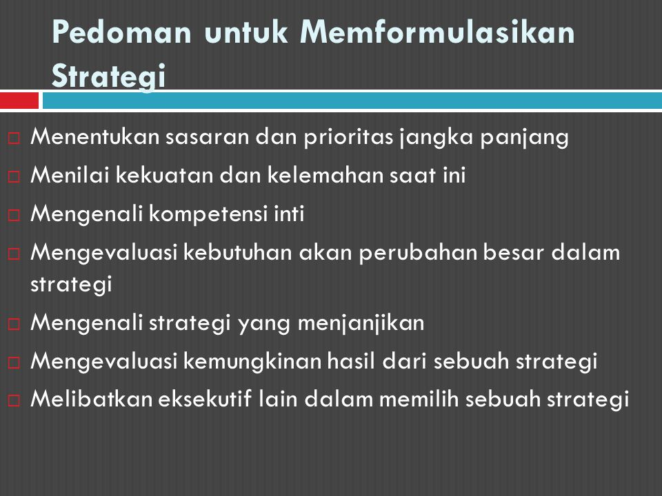Pedoman untuk Memformulasikan Strategi  Menentukan sasaran dan prioritas jangka panjang  Menilai kekuatan dan kelemahan saat ini  Mengenali kompete