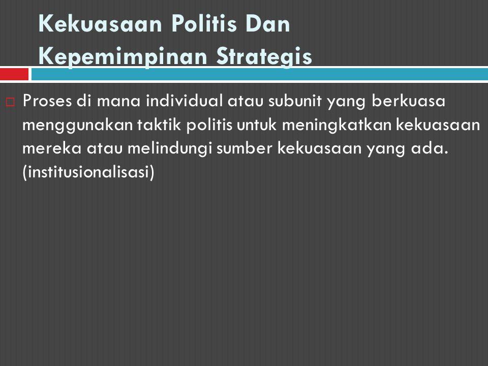 Kekuasaan Politis Dan Kepemimpinan Strategis  Proses di mana individual atau subunit yang berkuasa menggunakan taktik politis untuk meningkatkan keku