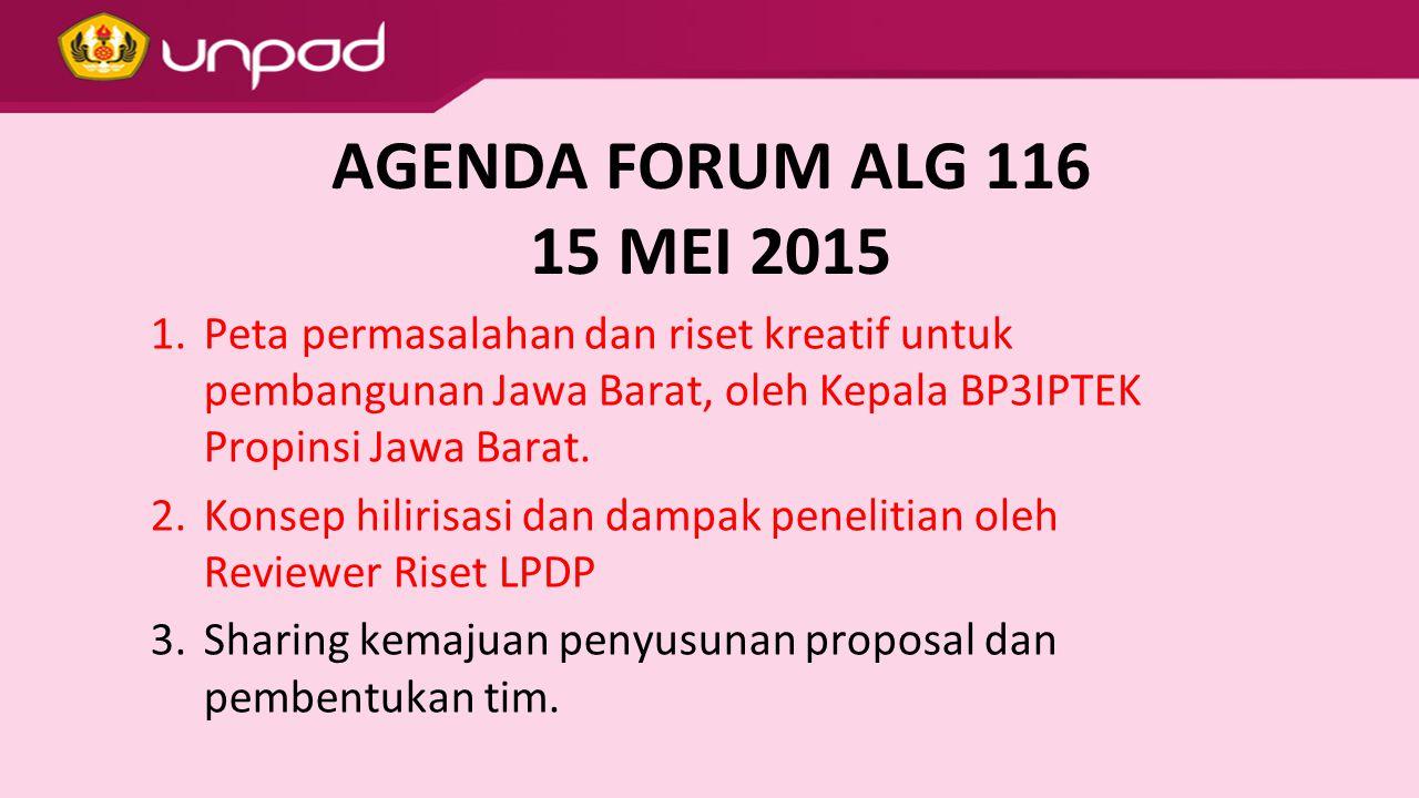 AGENDA FORUM ALG 116 15 MEI 2015 1.Peta permasalahan dan riset kreatif untuk pembangunan Jawa Barat, oleh Kepala BP3IPTEK Propinsi Jawa Barat. 2.Konse