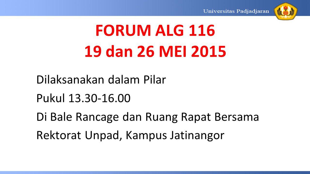 FORUM ALG 116 19 dan 26 MEI 2015 Dilaksanakan dalam Pilar Pukul 13.30-16.00 Di Bale Rancage dan Ruang Rapat Bersama Rektorat Unpad, Kampus Jatinangor