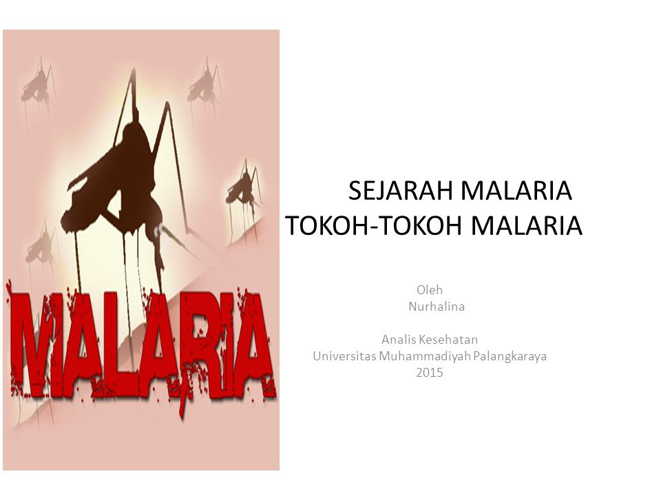 SEJARAH MALARIA TOKOH-TOKOH MALARIA Oleh Nurhalina Analis Kesehatan Universitas Muhammadiyah Palangkaraya 2015