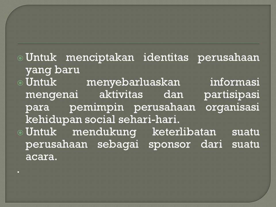  Untuk menciptakan identitas perusahaan yang baru  Untuk menyebarluaskan informasi mengenai aktivitas dan partisipasi para pemimpin perusahaan organ