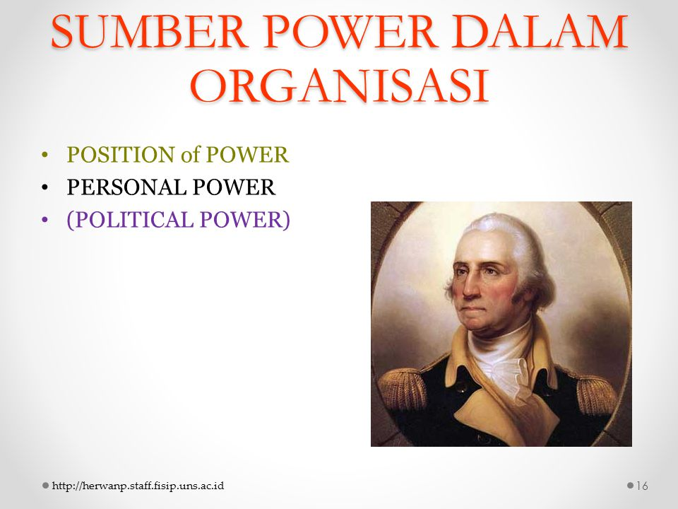 SUMBER POWER DALAM ORGANISASI POSITION of POWER PERSONAL POWER (POLITICAL POWER) http://herwanp.staff.fisip.uns.ac.id16
