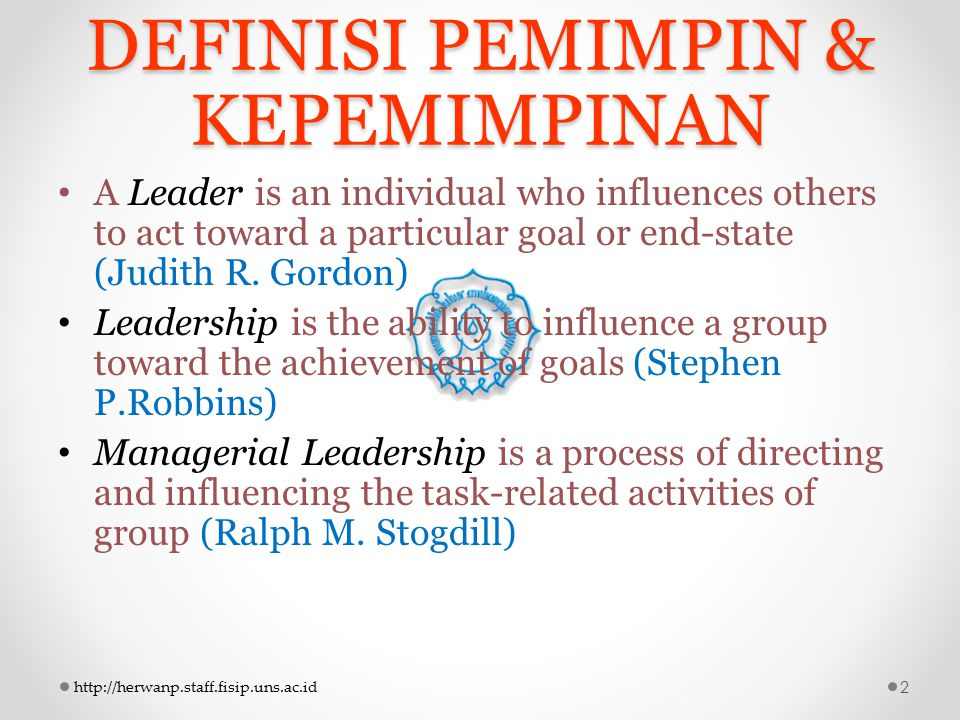 DEFINISI PEMIMPIN & KEPEMIMPINAN A Leader is an individual who influences others to act toward a particular goal or end-state (Judith R. Gordon) Leade