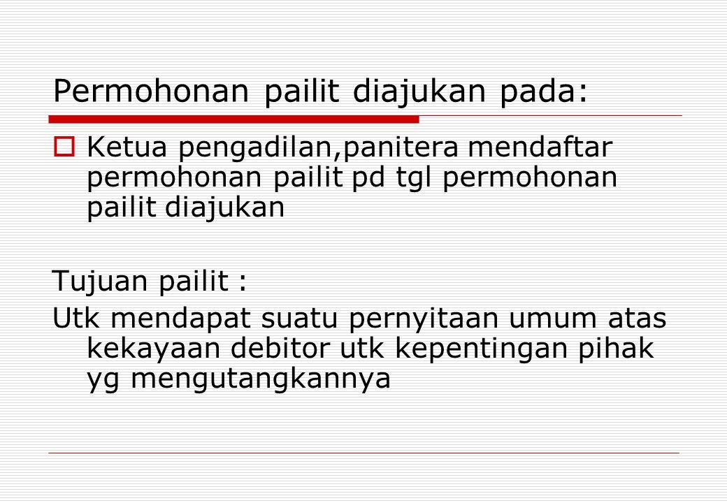 Permohonan pailit diajukan pada:  Ketua pengadilan,panitera mendaftar permohonan pailit pd tgl permohonan pailit diajukan Tujuan pailit : Utk mendapa