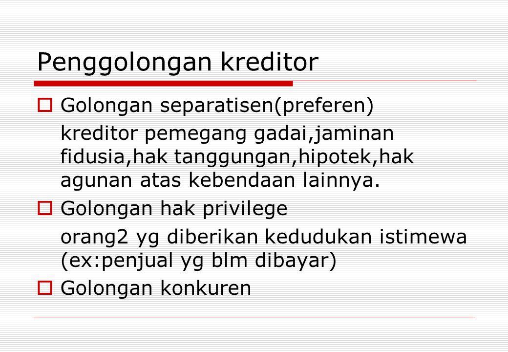 Penggolongan kreditor  Golongan separatisen(preferen) kreditor pemegang gadai,jaminan fidusia,hak tanggungan,hipotek,hak agunan atas kebendaan lainny