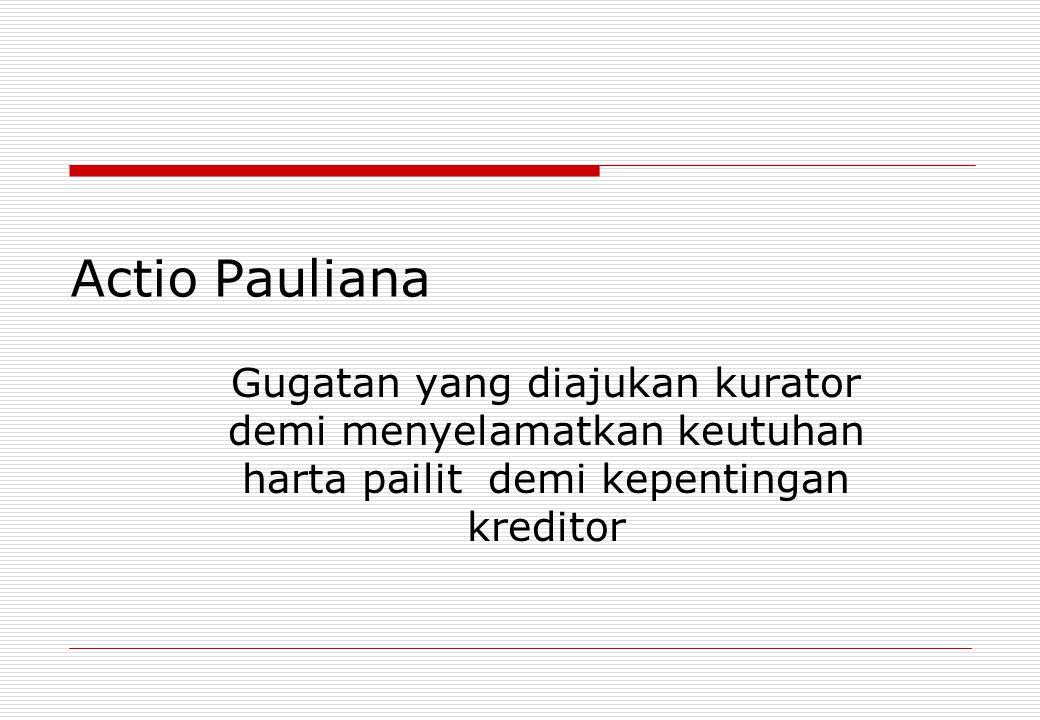 Actio Pauliana Gugatan yang diajukan kurator demi menyelamatkan keutuhan harta pailit demi kepentingan kreditor
