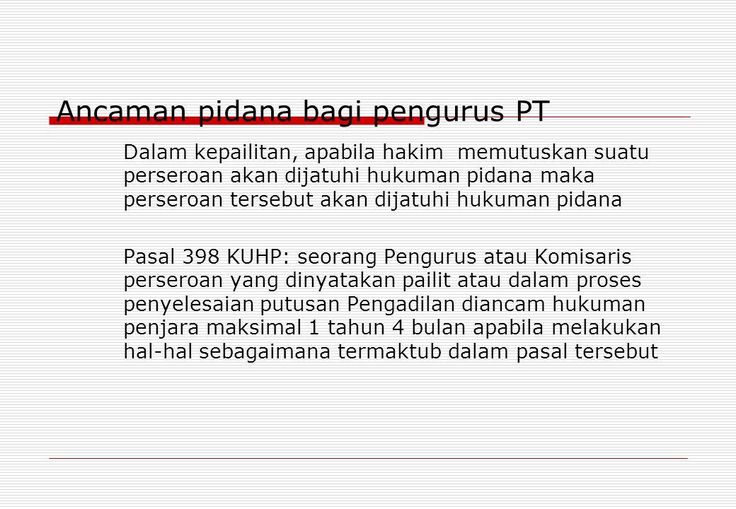 Ancaman pidana bagi pengurus PT Dalam kepailitan, apabila hakim memutuskan suatu perseroan akan dijatuhi hukuman pidana maka perseroan tersebut akan d