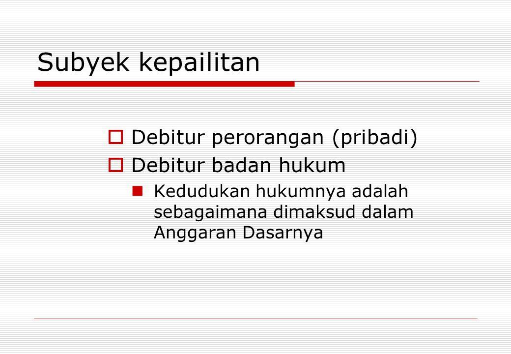 Subyek kepailitan  Debitur perorangan (pribadi)  Debitur badan hukum Kedudukan hukumnya adalah sebagaimana dimaksud dalam Anggaran Dasarnya