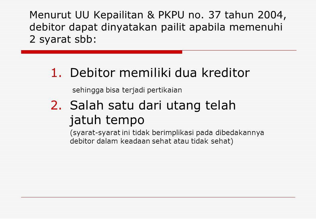 Menurut UU Kepailitan & PKPU no. 37 tahun 2004, debitor dapat dinyatakan pailit apabila memenuhi 2 syarat sbb: 1.Debitor memiliki dua kreditor sehingg