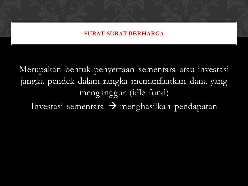 Mempunyai pasar / dapat diperjualbelikan Pemilikan surat berharga tidak dengan maksud menguasai perusahaan lain Memanfaatkan dana surplus  Surat Berharga akan dijual kembali jika dana dibutuhkan untuk kegiatan perusahaan SIFAT SURAT-SURAT BERHARGA
