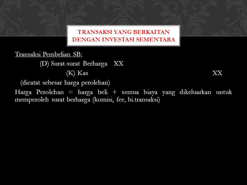 Transaksi Pembelian SB: (D) Surat-surat BerhargaXX (K) KasXX (dicatat sebesar harga perolehan) Harga Perolehan = harga beli + semua biaya yang dikelua