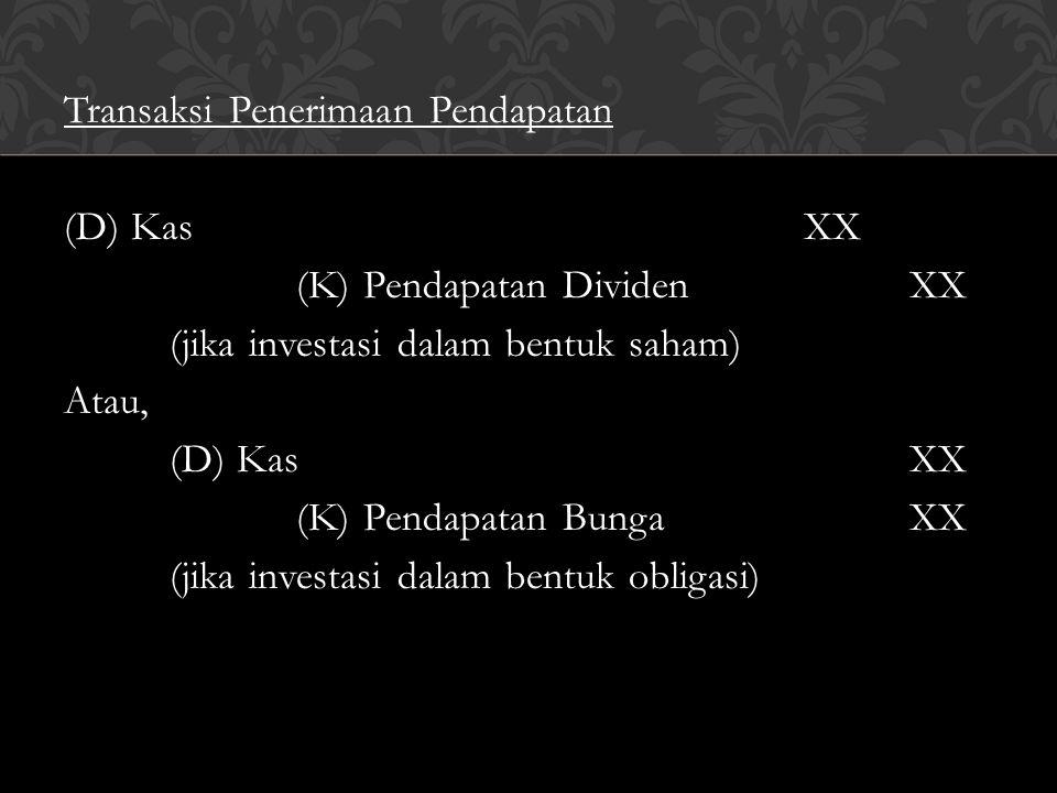 Transaksi Penerimaan Pendapatan (D) KasXX (K) Pendapatan DividenXX (jika investasi dalam bentuk saham) Atau, (D) KasXX (K) Pendapatan BungaXX (jika in