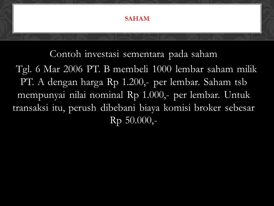 Perhitungan : H.Beli = Rp 1.200 x 1000 lbr = Rp 1.200.000,- Bi.Komisi = Rp 50.000,- Harga Perolehan = Rp 1.250.000,- Jurnal (D) SB-Saham PT.A Rp 1.250.000,- (K) KasRp 1.250.000,-