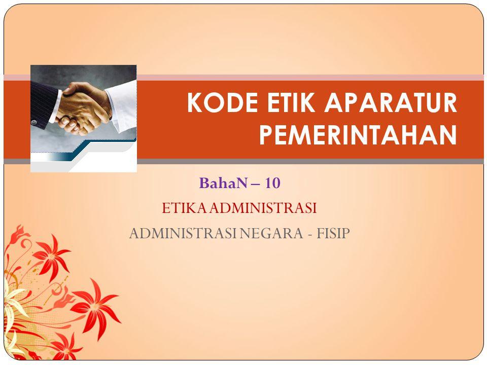 BahaN – 10 ETIKA ADMINISTRASI ADMINISTRASI NEGARA - FISIP KODE ETIK APARATUR PEMERINTAHAN
