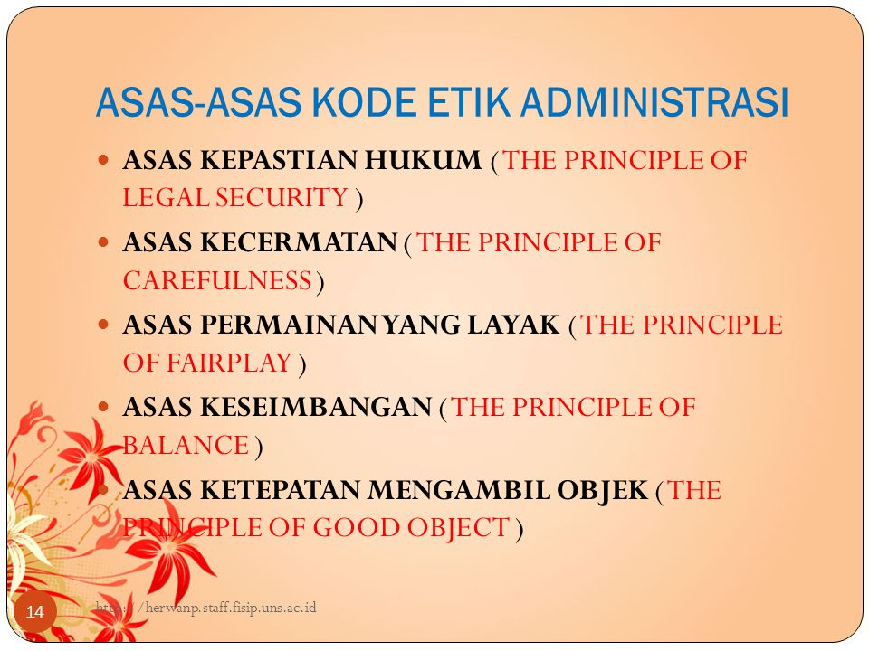 ASAS-ASAS KODE ETIK ADMINISTRASI 14 ASAS KEPASTIAN HUKUM ( THE PRINCIPLE OF LEGAL SECURITY ) ASAS KECERMATAN ( THE PRINCIPLE OF CAREFULNESS ) ASAS PERMAINAN YANG LAYAK ( THE PRINCIPLE OF FAIRPLAY ) ASAS KESEIMBANGAN ( THE PRINCIPLE OF BALANCE ) ASAS KETEPATAN MENGAMBIL OBJEK ( THE PRINCIPLE OF GOOD OBJECT ) http://herwanp.staff.fisip.uns.ac.id