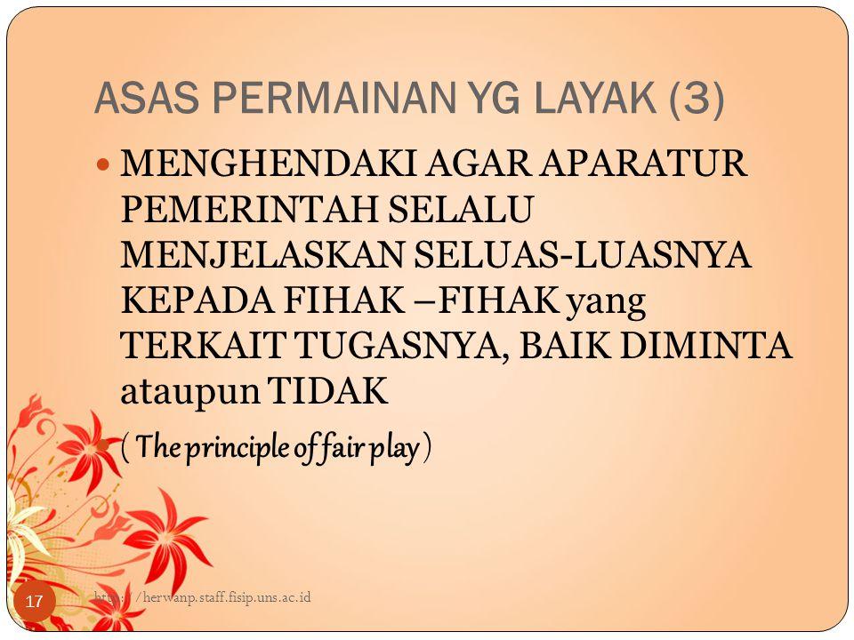 ASAS PERMAINAN YG LAYAK (3) 17 MENGHENDAKI AGAR APARATUR PEMERINTAH SELALU MENJELASKAN SELUAS-LUASNYA KEPADA FIHAK –FIHAK yang TERKAIT TUGASNYA, BAIK DIMINTA ataupun TIDAK ( The principle of fair play ) http://herwanp.staff.fisip.uns.ac.id