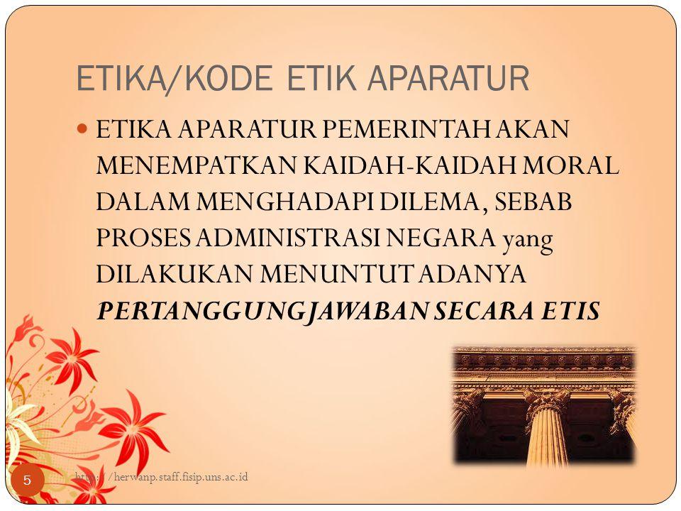 ETIKA/KODE ETIK APARATUR 5 ETIKA APARATUR PEMERINTAH AKAN MENEMPATKAN KAIDAH-KAIDAH MORAL DALAM MENGHADAPI DILEMA, SEBAB PROSES ADMINISTRASI NEGARA yang DILAKUKAN MENUNTUT ADANYA PERTANGGUNGJAWABAN SECARA ETIS http://herwanp.staff.fisip.uns.ac.id