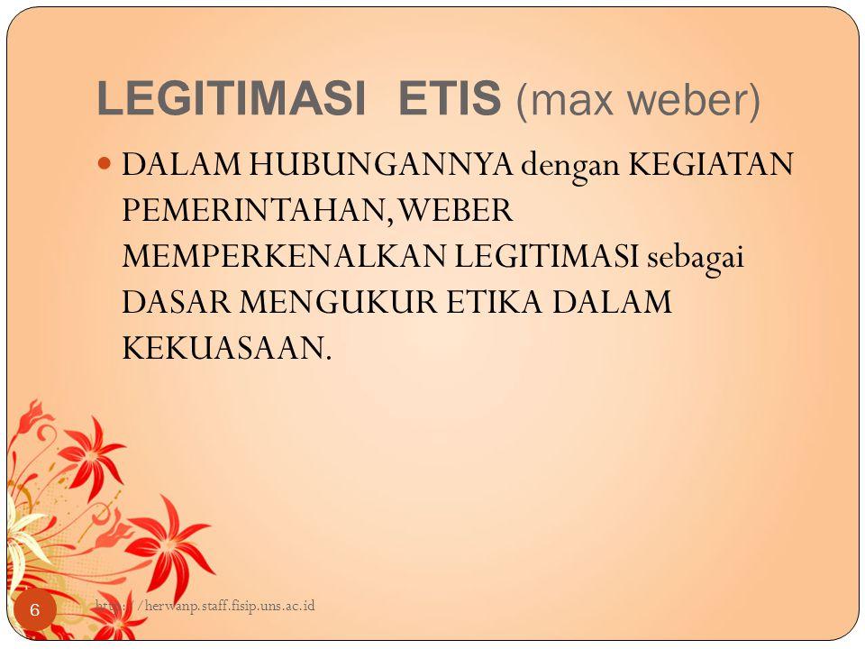 LEGITIMASI ETIS (max weber) 6 DALAM HUBUNGANNYA dengan KEGIATAN PEMERINTAHAN, WEBER MEMPERKENALKAN LEGITIMASI sebagai DASAR MENGUKUR ETIKA DALAM KEKUASAAN.