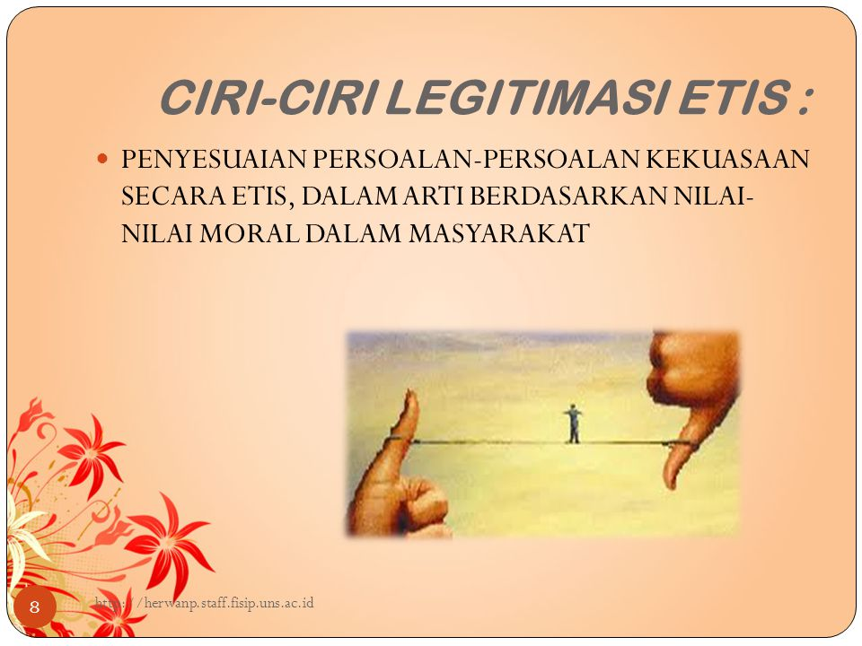 CIRI-CIRI LEGITIMASI ETIS : 8 PENYESUAIAN PERSOALAN-PERSOALAN KEKUASAAN SECARA ETIS, DALAM ARTI BERDASARKAN NILAI- NILAI MORAL DALAM MASYARAKAT http://herwanp.staff.fisip.uns.ac.id