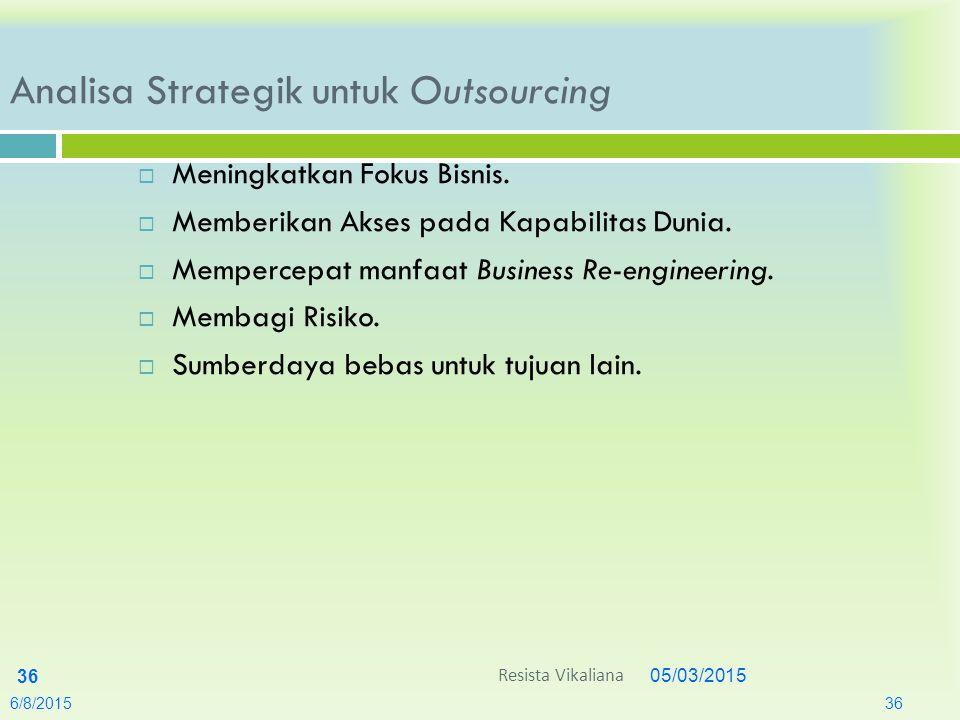 05/03/2015 36 Analisa Strategik untuk Outsourcing  Meningkatkan Fokus Bisnis.  Memberikan Akses pada Kapabilitas Dunia.  Mempercepat manfaat Busine