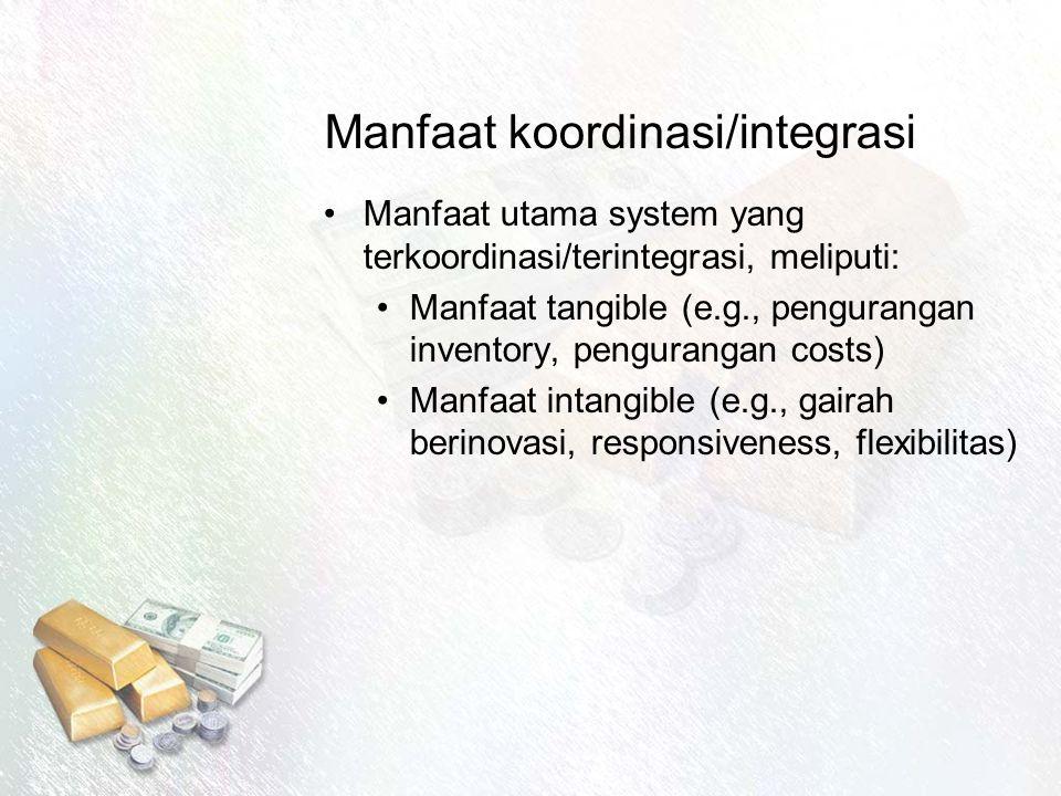 Manfaat koordinasi/integrasi Manfaat utama system yang terkoordinasi/terintegrasi, meliputi: Manfaat tangible (e.g., pengurangan inventory, pengurangan costs) Manfaat intangible (e.g., gairah berinovasi, responsiveness, flexibilitas)