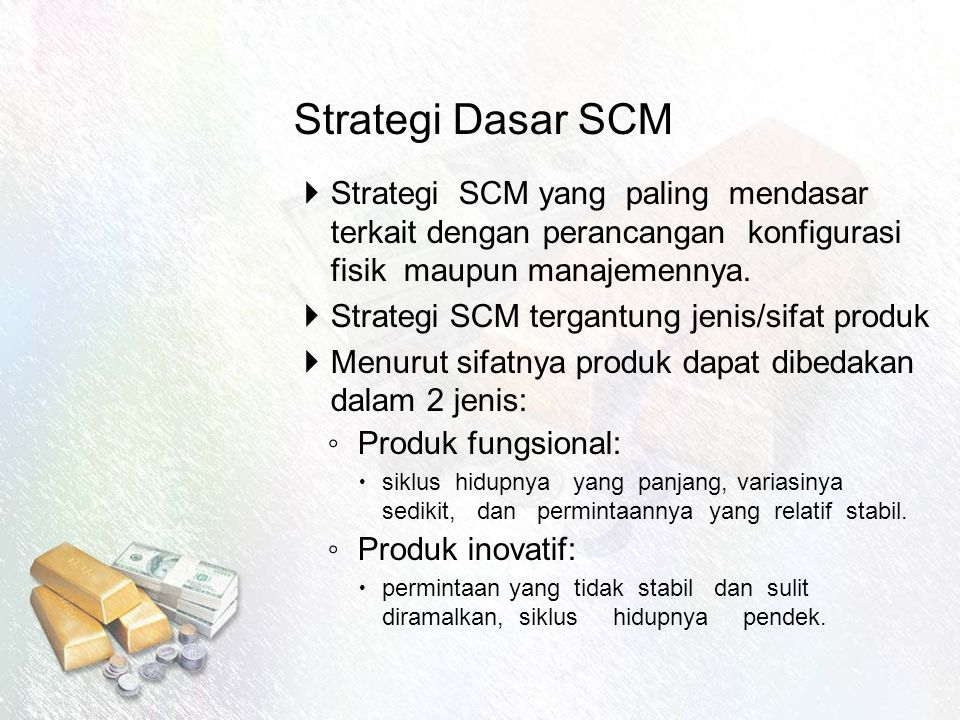 Strategi Dasar SCM  Strategi SCM yang paling mendasar terkait dengan perancangan konfigurasi fisik maupun manajemennya.  Strategi SCM tergantung jen