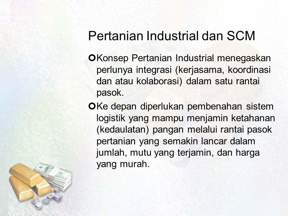 Pertanian Industrial dan SCM Konsep Pertanian Industrial menegaskan perlunya integrasi (kerjasama, koordinasi dan atau kolaborasi) dalam satu rantai pasok.