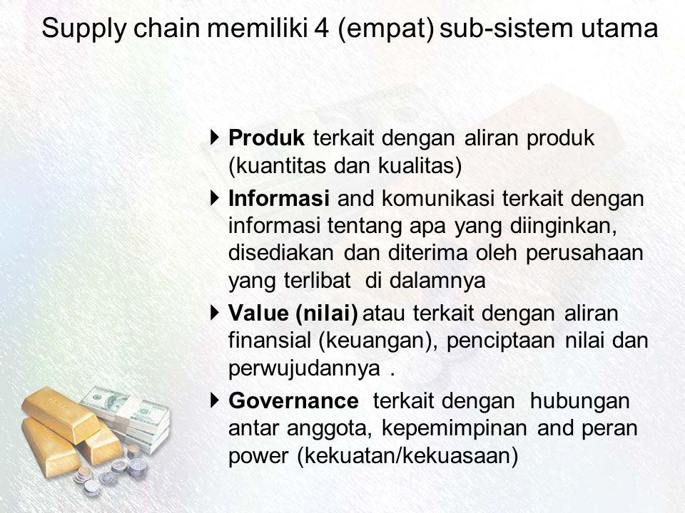 Supply chain memiliki 4 (empat) sub-sistem utama  Produk terkait dengan aliran produk (kuantitas dan kualitas)  Informasi and komunikasi terkait dengan informasi tentang apa yang diinginkan, disediakan dan diterima oleh perusahaan yang terlibat di dalamnya  Value (nilai) atau terkait dengan aliran finansial (keuangan), penciptaan nilai dan perwujudannya.