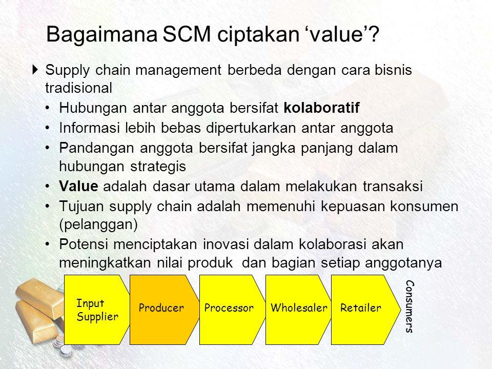 Bagaimana SCM ciptakan 'value'?  Supply chain management berbeda dengan cara bisnis tradisional Hubungan antar anggota bersifat kolaboratif Informasi