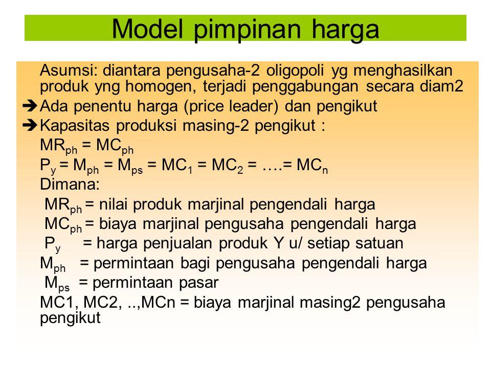 Asumsi: diantara pengusaha-2 oligopoli yg menghasilkan produk yng homogen, terjadi penggabungan secara diam2  Ada penentu harga (price leader) dan pe