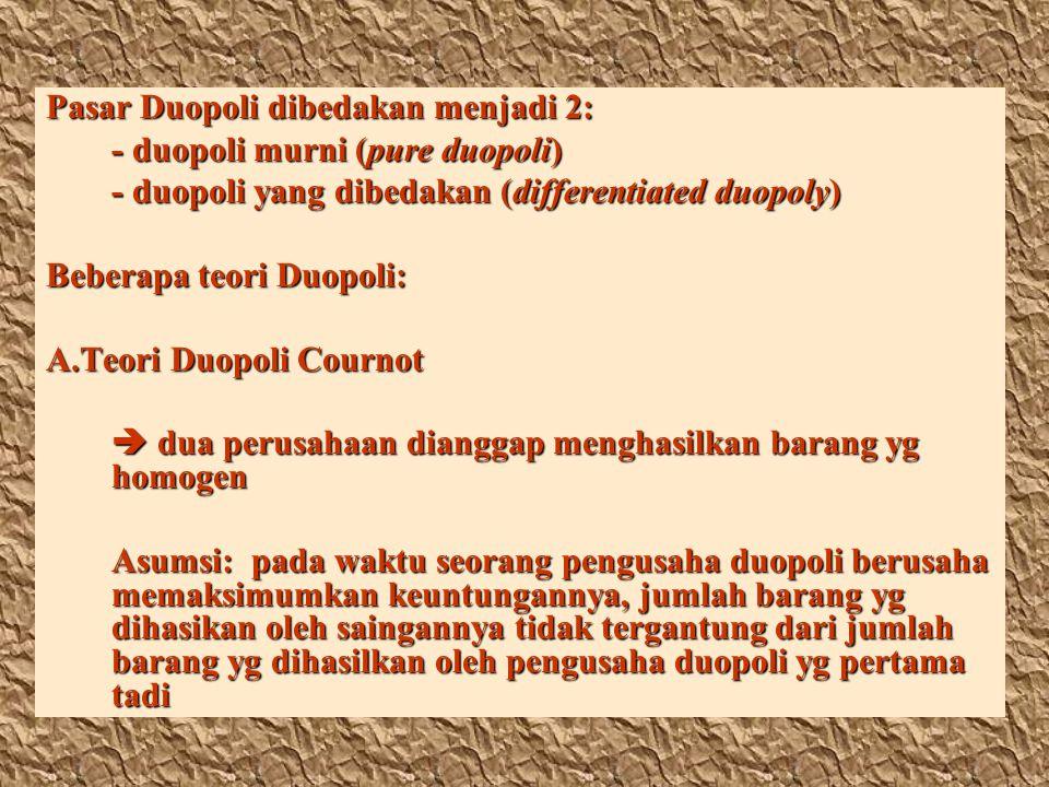 Pasar Duopoli dibedakan menjadi 2: - duopoli murni (pure duopoli) - duopoli yang dibedakan (differentiated duopoly) Beberapa teori Duopoli: A.Teori Du