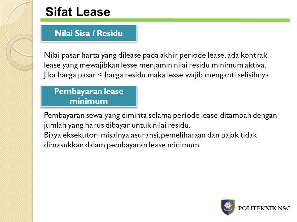 POLITEKNIK NSC Sifat Lease Nilai Sisa / Residu Nilai pasar harta yang dilease pada akhir periode lease, ada kontrak lease yang mewajibkan lesse menjam