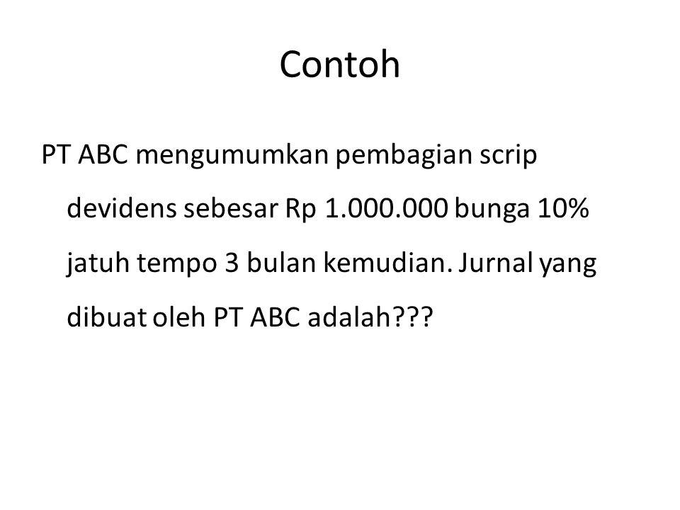 Contoh PT ABC mengumumkan pembagian scrip devidens sebesar Rp 1.000.000 bunga 10% jatuh tempo 3 bulan kemudian. Jurnal yang dibuat oleh PT ABC adalah?