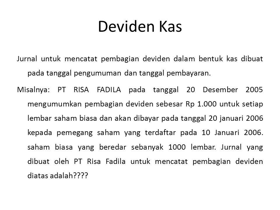 Contoh 3: Diumumkan deviden saham biasa, 20 % dari saham yang beredar untuk pemegang saham biasa dan prioritas: Pada tanggal pengumuman Laba tidak dibagi (300 lmbr@Rp 1.100)Rp 3.300.000 Utang deviden saham biasa (300lmbr@Rp 1.000) Rp 3.000.000 Agio saham biasa (300lmbr@100) Rp 300.000 Pada tanggal pengeluaran: Utang deviden saham biasaRp 3.000.000 Modal saham biasa Rp 3.000.000