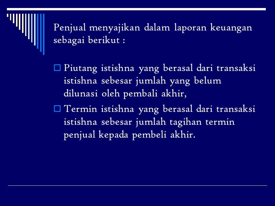 Penjual menyajikan dalam laporan keuangan sebagai berikut :  Piutang istishna yang berasal dari transaksi istishna sebesar jumlah yang belum dilunasi