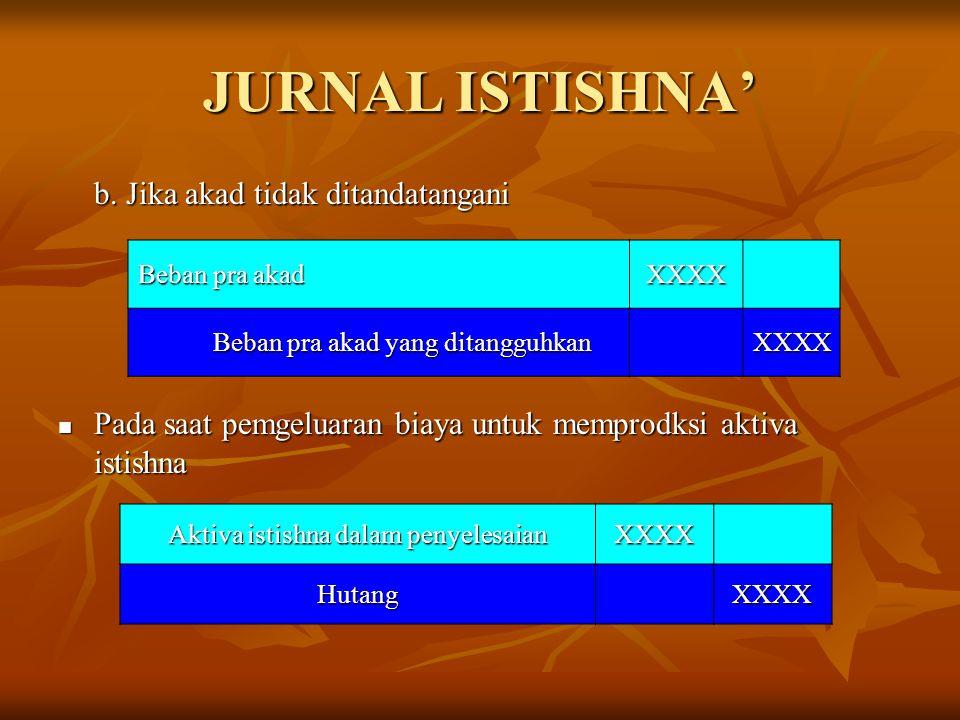 JURNAL ISTISHNA' b. Jika akad tidak ditandatangani Pada saat pemgeluaran biaya untuk memprodksi aktiva istishna Pada saat pemgeluaran biaya untuk memp